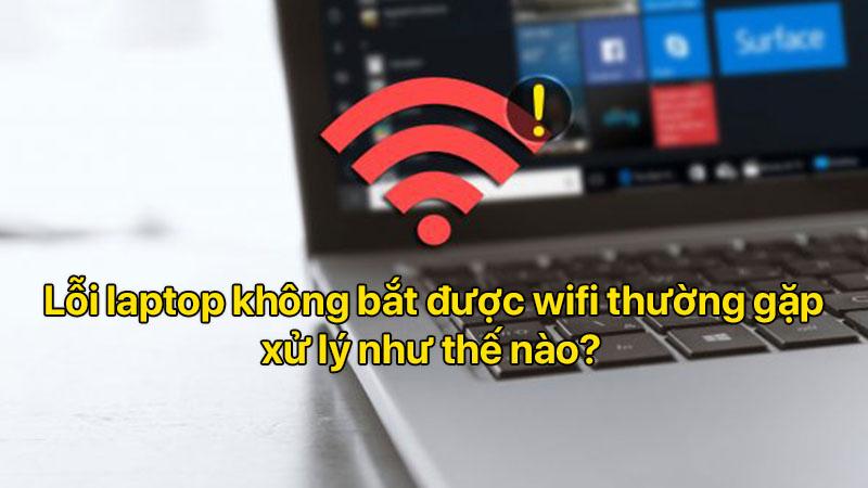 Lỗi laptop không bắt được wifi thường gặp, xử lý như thế nào?