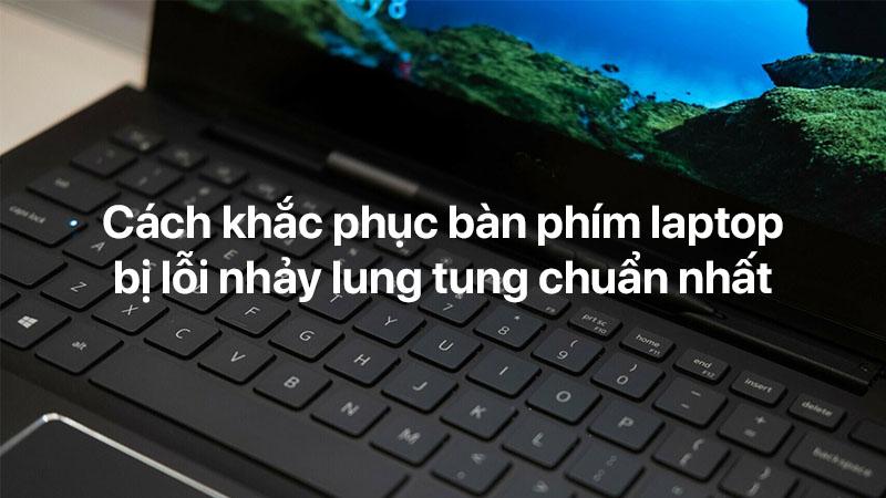 Cách khắc phục bàn phím laptop bị lỗi nhảy lung tung chuẩn nhất